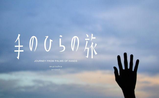 手のひらの旅 JOURNEY FROM PALMS OF HANDS matohu project